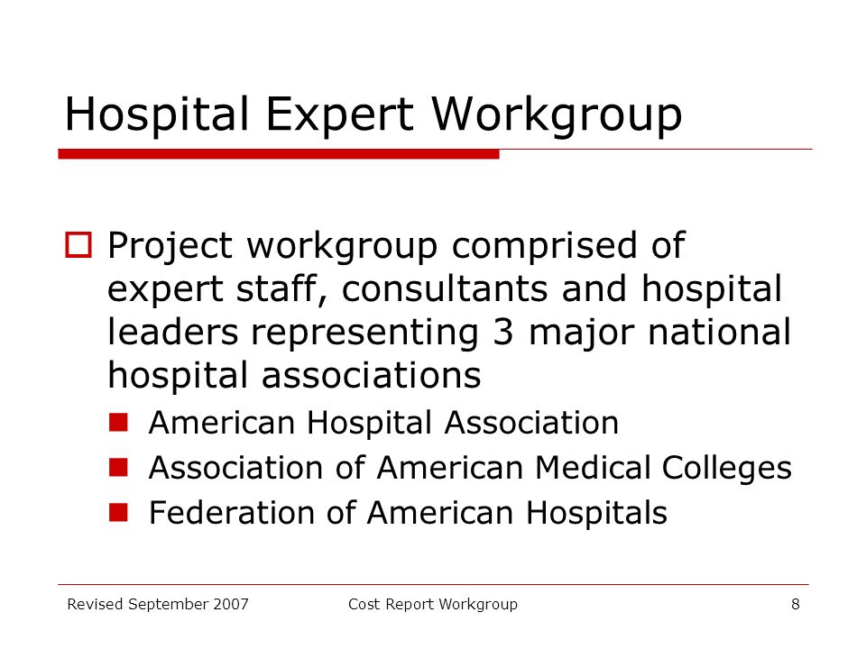 Revised September 2007Cost Report Workgroup8 Hospital Expert Workgroup Project workgroup comprised of expert staff, consultants and hospital leaders representing 3 major national hospital associations American Hospital Association Association of American Medical Colleges Federation of American Hospitals