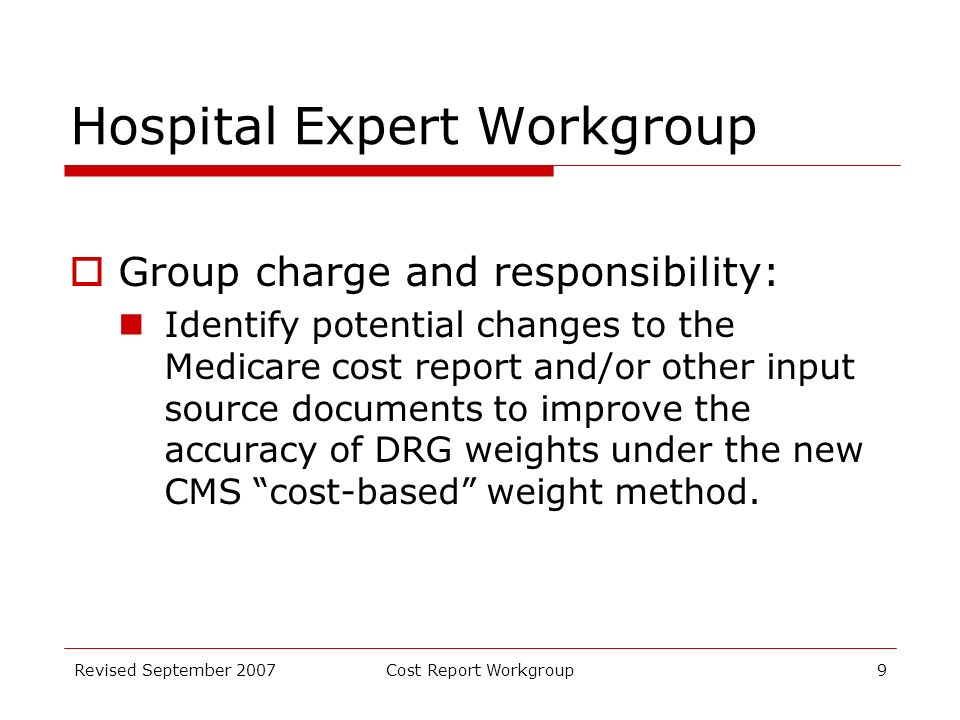 Revised September 2007Cost Report Workgroup9 Hospital Expert Workgroup Group charge and responsibility: Identify potential changes to the Medicare cost report and/or other input source documents to improve the accuracy of DRG weights under the new CMS cost-based weight method.