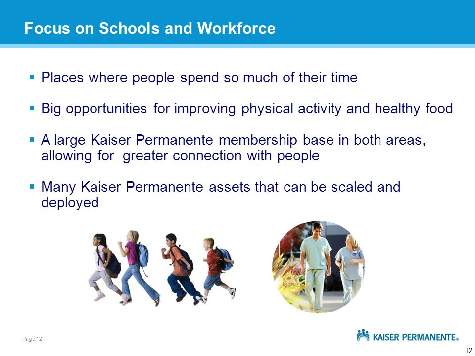 Page 12 12 Places where people spend so much of their time Big opportunities for improving physical activity and healthy food A large Kaiser Permanente membership base in both areas, allowing for greater connection with people Many Kaiser Permanente assets that can be scaled and deployed Focus on Schools and Workforce