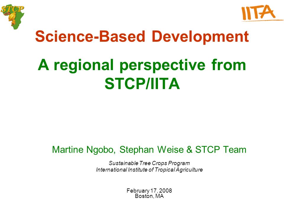 Science-Based Development A regional perspective from STCP/IITA Martine Ngobo, Stephan Weise & STCP Team Sustainable Tree Crops Program International Institute of Tropical Agriculture February 17, 2008 Boston, MA