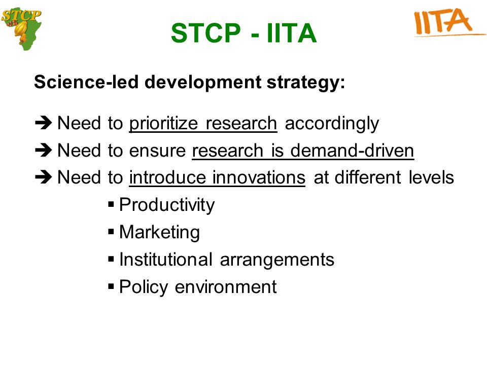 Science-led development strategy: Need to prioritize research accordingly Need to ensure research is demand-driven Need to introduce innovations at different levels Productivity Marketing Institutional arrangements Policy environment STCP - IITA