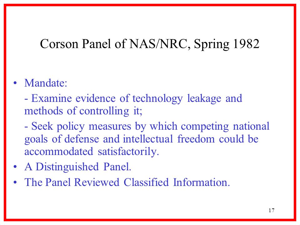 17 Corson Panel of NAS/NRC, Spring 1982 Mandate: - Examine evidence of technology leakage and methods of controlling it; - Seek policy measures by which competing national goals of defense and intellectual freedom could be accommodated satisfactorily.