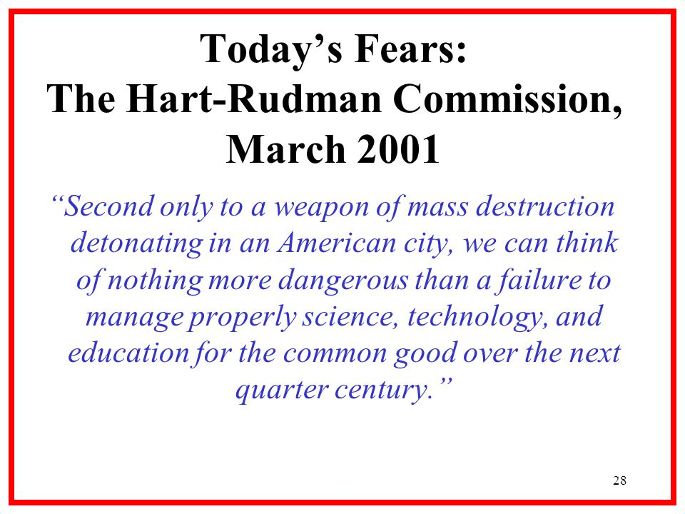 28 Todays Fears: The Hart-Rudman Commission, March 2001 Second only to a weapon of mass destruction detonating in an American city, we can think of nothing more dangerous than a failure to manage properly science, technology, and education for the common good over the next quarter century.