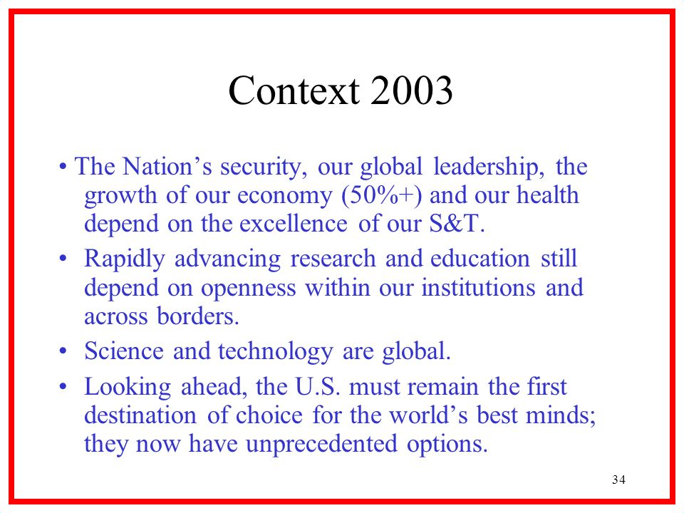 34 Context 2003 The Nations security, our global leadership, the growth of our economy (50%+) and our health depend on the excellence of our S&T.