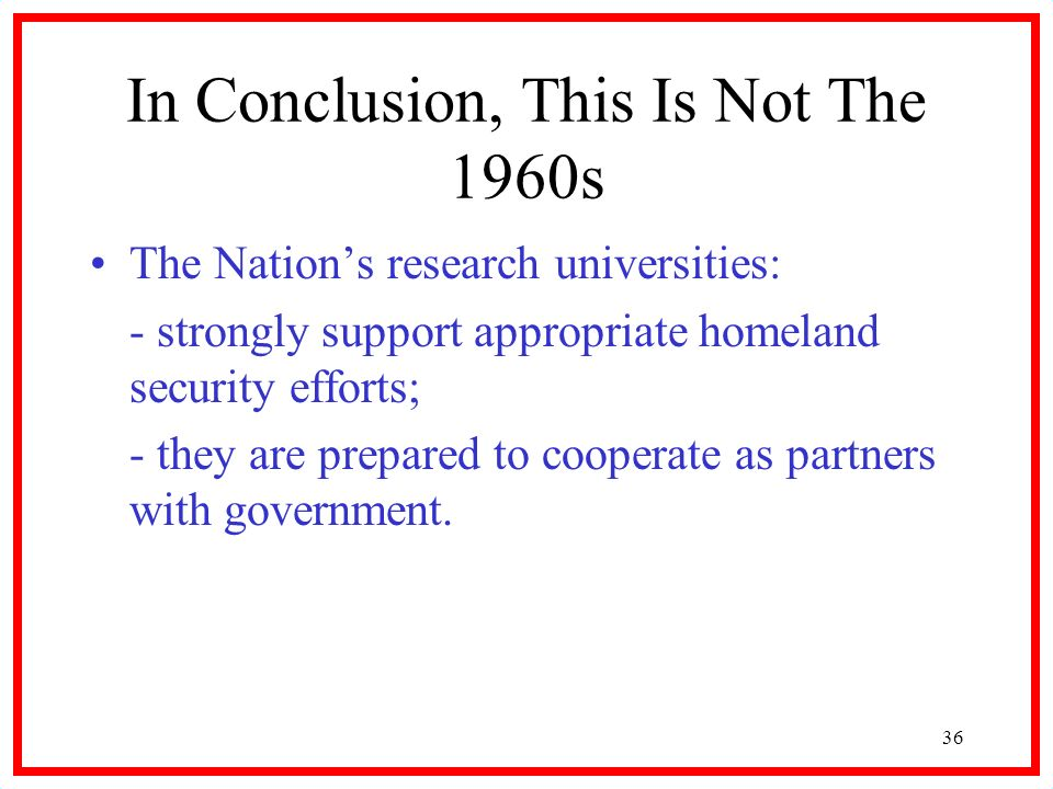 36 In Conclusion, This Is Not The 1960s The Nations research universities: - strongly support appropriate homeland security efforts; - they are prepared to cooperate as partners with government.
