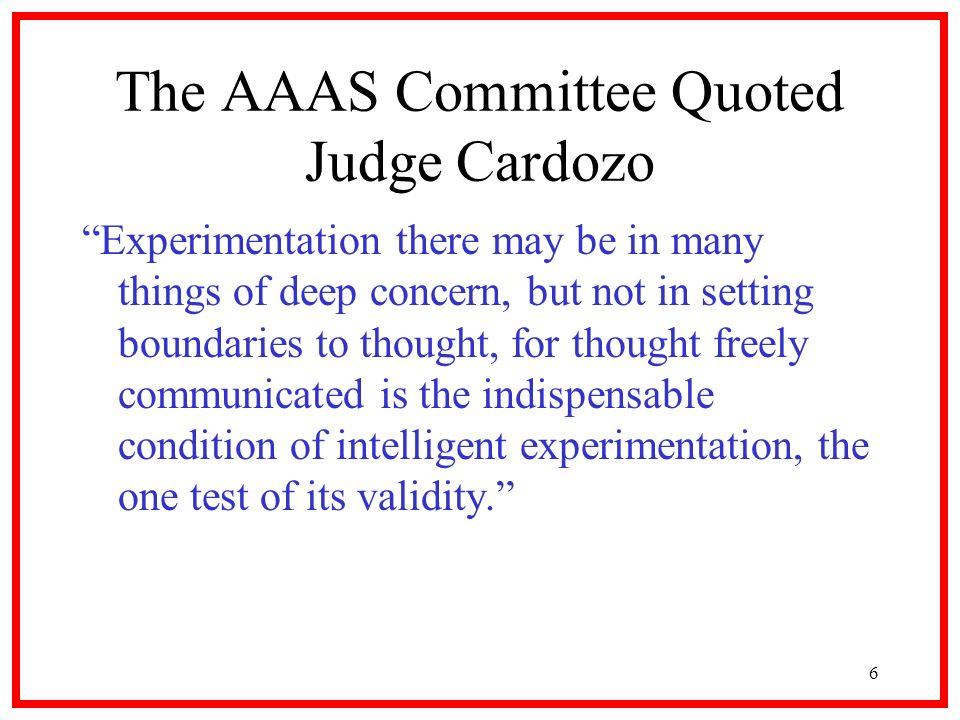 6 The AAAS Committee Quoted Judge Cardozo Experimentation there may be in many things of deep concern, but not in setting boundaries to thought, for thought freely communicated is the indispensable condition of intelligent experimentation, the one test of its validity.