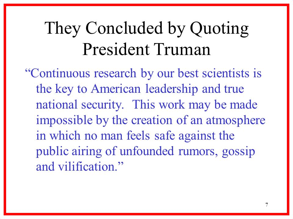 7 They Concluded by Quoting President Truman Continuous research by our best scientists is the key to American leadership and true national security.