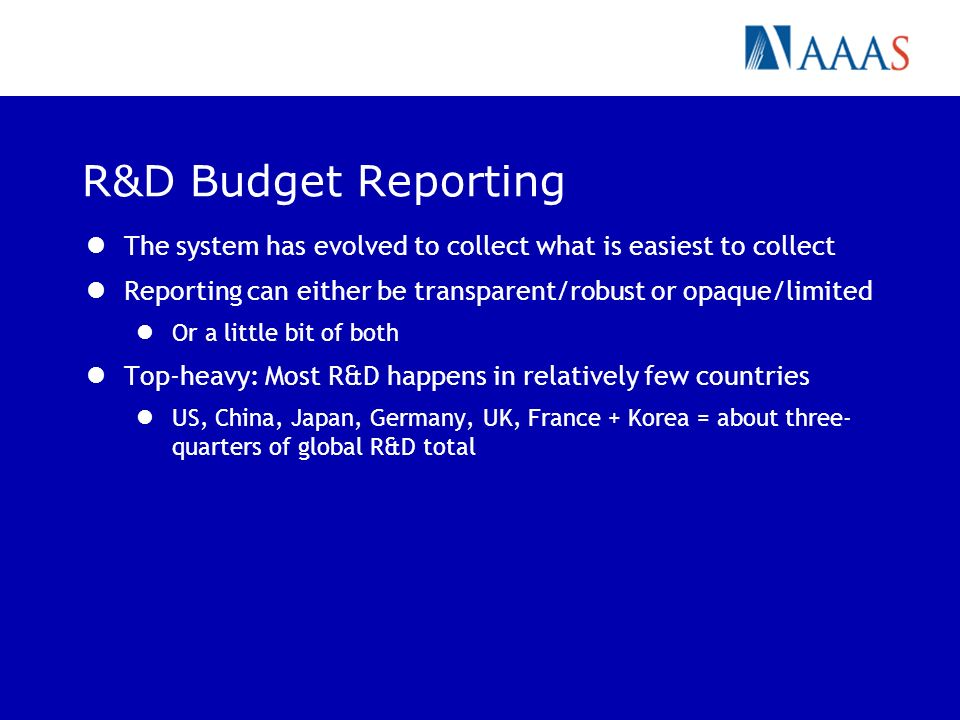 R&D Budget Reporting The system has evolved to collect what is easiest to collect Reporting can either be transparent/robust or opaque/limited Or a little bit of both Top-heavy: Most R&D happens in relatively few countries US, China, Japan, Germany, UK, France + Korea = about three- quarters of global R&D total