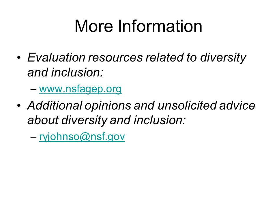 More Information Evaluation resources related to diversity and inclusion: –www.nsfagep.orgwww.nsfagep.org Additional opinions and unsolicited advice about diversity and inclusion: –ryjohnso@nsf.govryjohnso@nsf.gov