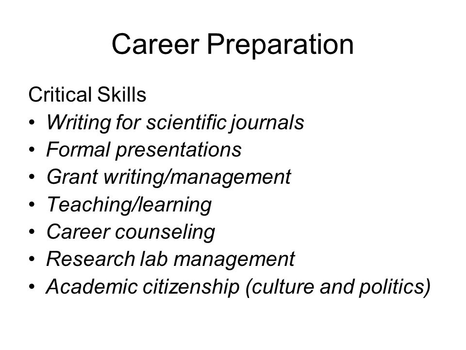 Career Preparation Critical Skills Writing for scientific journals Formal presentations Grant writing/management Teaching/learning Career counseling Research lab management Academic citizenship (culture and politics)