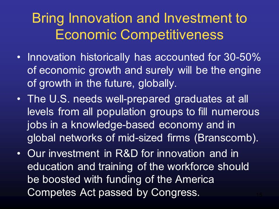 15 Bring Innovation and Investment to Economic Competitiveness Innovation historically has accounted for 30-50% of economic growth and surely will be the engine of growth in the future, globally.