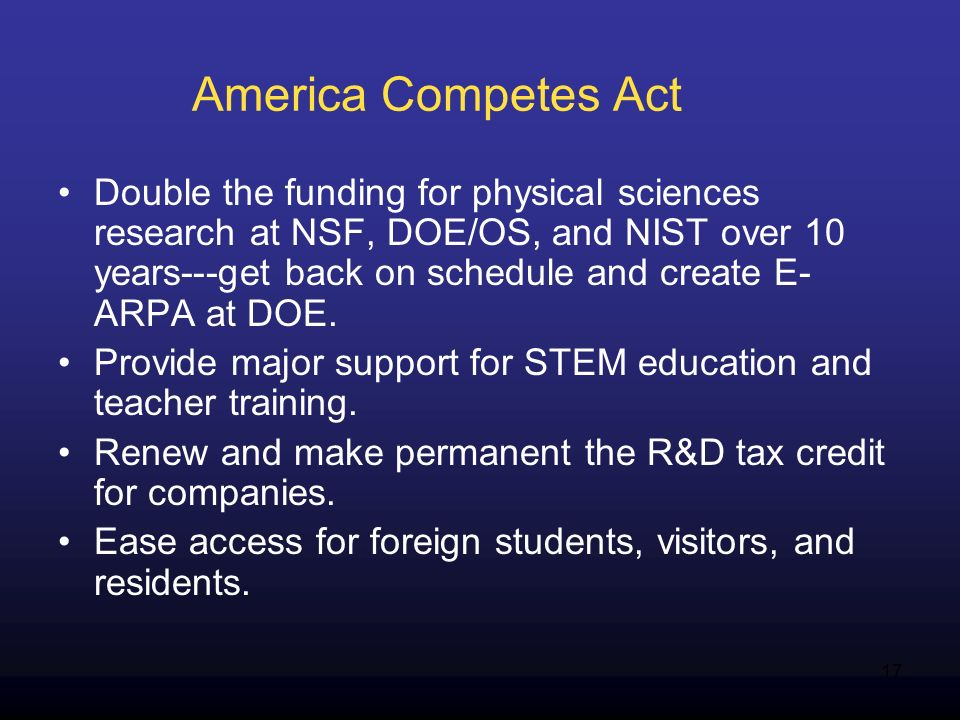 17 America Competes Act Double the funding for physical sciences research at NSF, DOE/OS, and NIST over 10 years---get back on schedule and create E- ARPA at DOE.