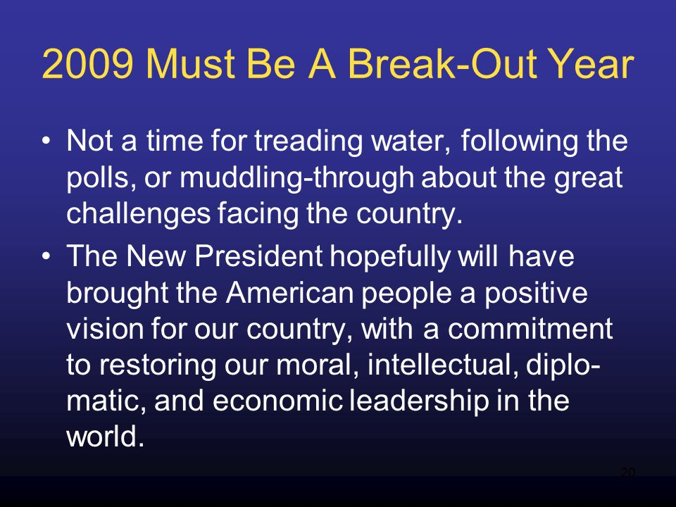 20 2009 Must Be A Break-Out Year Not a time for treading water, following the polls, or muddling-through about the great challenges facing the country.