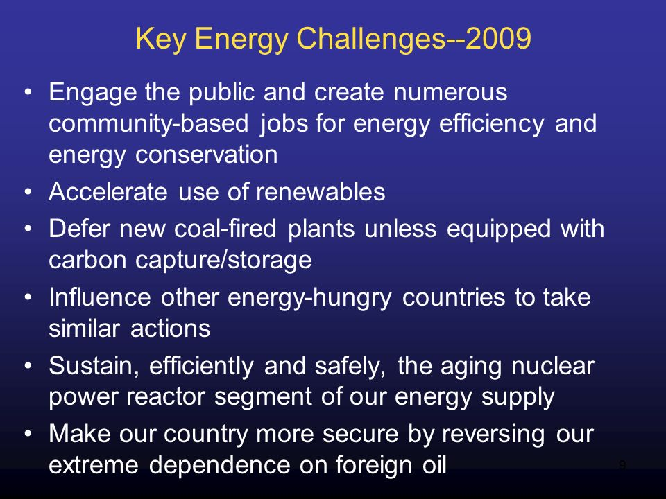 9 Key Energy Challenges--2009 Engage the public and create numerous community-based jobs for energy efficiency and energy conservation Accelerate use of renewables Defer new coal-fired plants unless equipped with carbon capture/storage Influence other energy-hungry countries to take similar actions Sustain, efficiently and safely, the aging nuclear power reactor segment of our energy supply Make our country more secure by reversing our extreme dependence on foreign oil