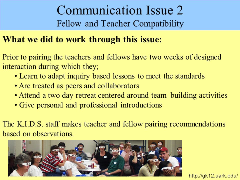 Communication Issue 2 Fellow and Teacher Compatibility What we did to work through this issue: Prior to pairing the teachers and fellows have two weeks of designed interaction during which they; Learn to adapt inquiry based lessons to meet the standards Are treated as peers and collaborators Attend a two day retreat centered around team building activities Give personal and professional introductions The K.I.D.S.