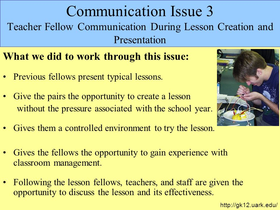 Communication Issue 3 Teacher Fellow Communication During Lesson Creation and Presentation http://gk12.uark.edu/ What we did to work through this issue: Previous fellows present typical lessons.