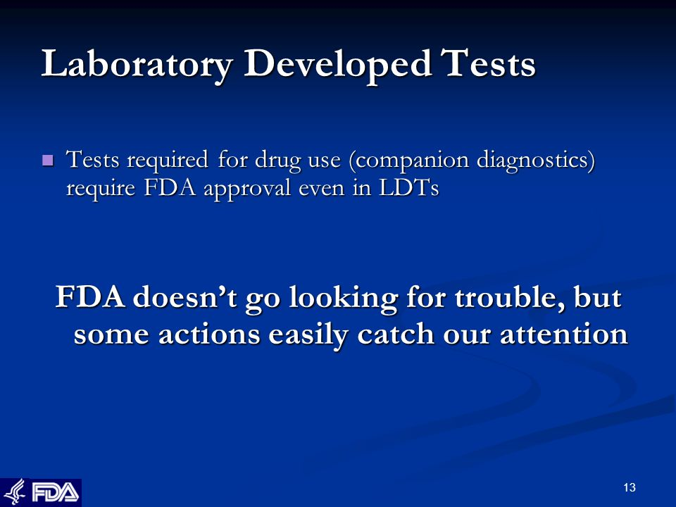 13 Laboratory Developed Tests Tests required for drug use (companion diagnostics) require FDA approval even in LDTs Tests required for drug use (companion diagnostics) require FDA approval even in LDTs FDA doesnt go looking for trouble, but some actions easily catch our attention