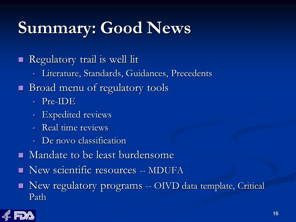 16 Summary: Good News Regulatory trail is well lit Regulatory trail is well lit Literature, Standards, Guidances, Precedents Literature, Standards, Guidances, Precedents Broad menu of regulatory tools Broad menu of regulatory tools Pre-IDE Pre-IDE Expedited reviews Expedited reviews Real time reviews Real time reviews De novo classification De novo classification Mandate to be least burdensome Mandate to be least burdensome New scientific resources -- MDUFA New scientific resources -- MDUFA New regulatory programs -- OIVD data template, Critical Path New regulatory programs -- OIVD data template, Critical Path