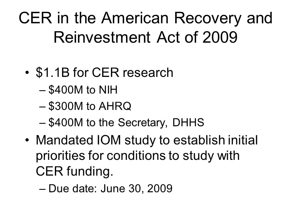 CER in the American Recovery and Reinvestment Act of 2009 $1.1B for CER research –$400M to NIH –$300M to AHRQ –$400M to the Secretary, DHHS Mandated IOM study to establish initial priorities for conditions to study with CER funding.
