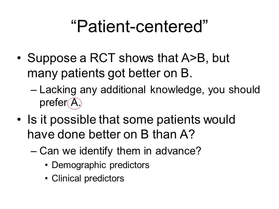 Patient-centered Suppose a RCT shows that A>B, but many patients got better on B.