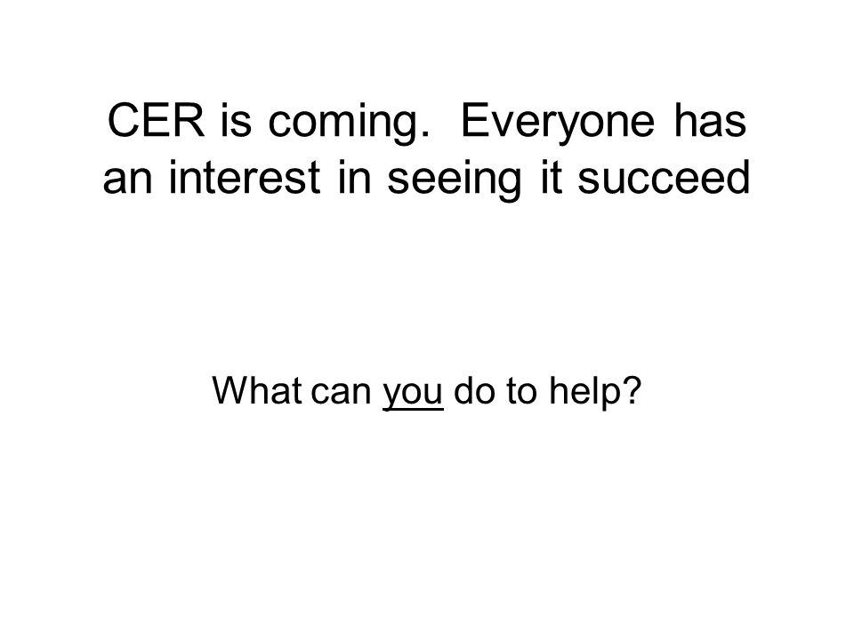 CER is coming. Everyone has an interest in seeing it succeed What can you do to help