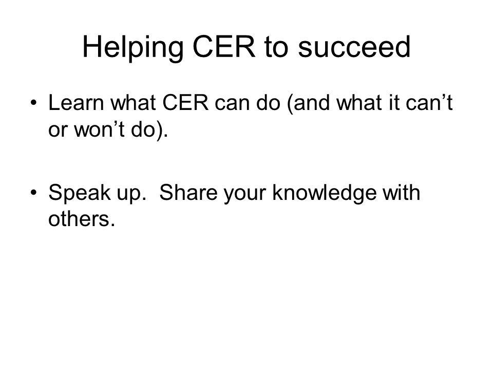 Helping CER to succeed Learn what CER can do (and what it cant or wont do).