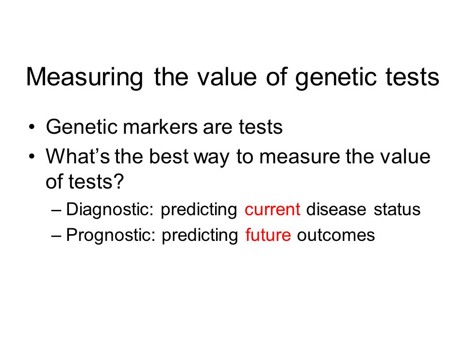 Measuring the value of genetic tests Genetic markers are tests Whats the best way to measure the value of tests.