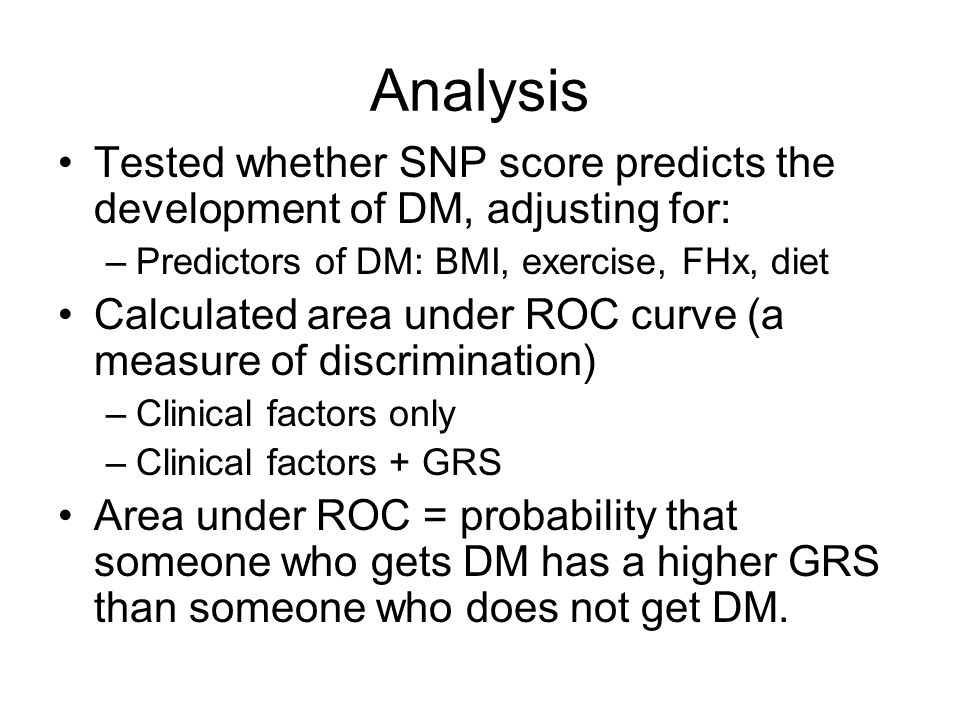 Analysis Tested whether SNP score predicts the development of DM, adjusting for: –Predictors of DM: BMI, exercise, FHx, diet Calculated area under ROC curve (a measure of discrimination) –Clinical factors only –Clinical factors + GRS Area under ROC = probability that someone who gets DM has a higher GRS than someone who does not get DM.