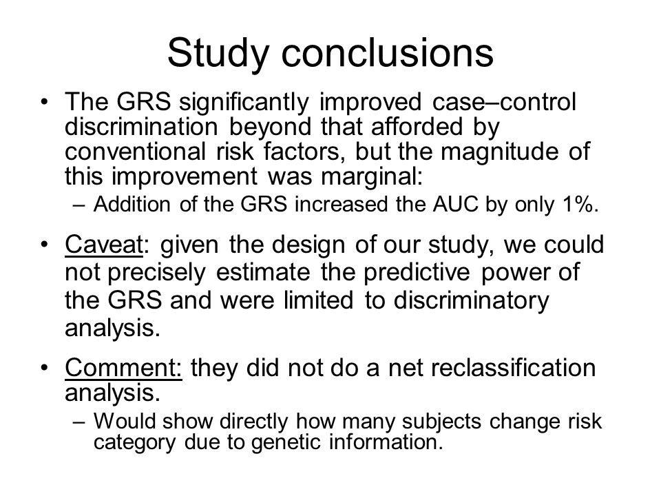 Study conclusions The GRS significantly improved case–control discrimination beyond that afforded by conventional risk factors, but the magnitude of this improvement was marginal: –Addition of the GRS increased the AUC by only 1%.