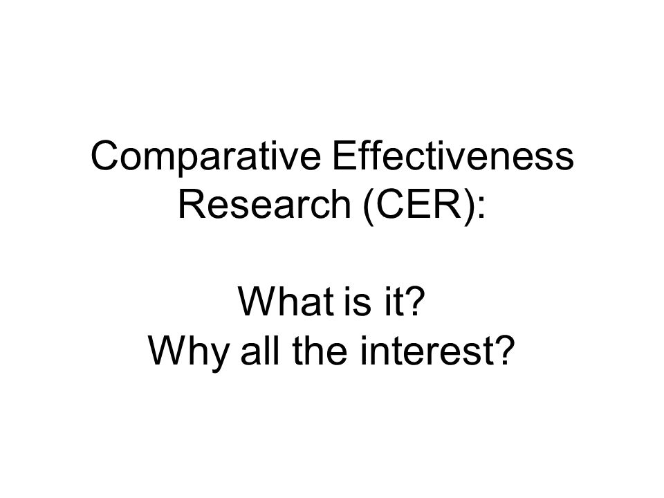 Comparative Effectiveness Research (CER): What is it Why all the interest