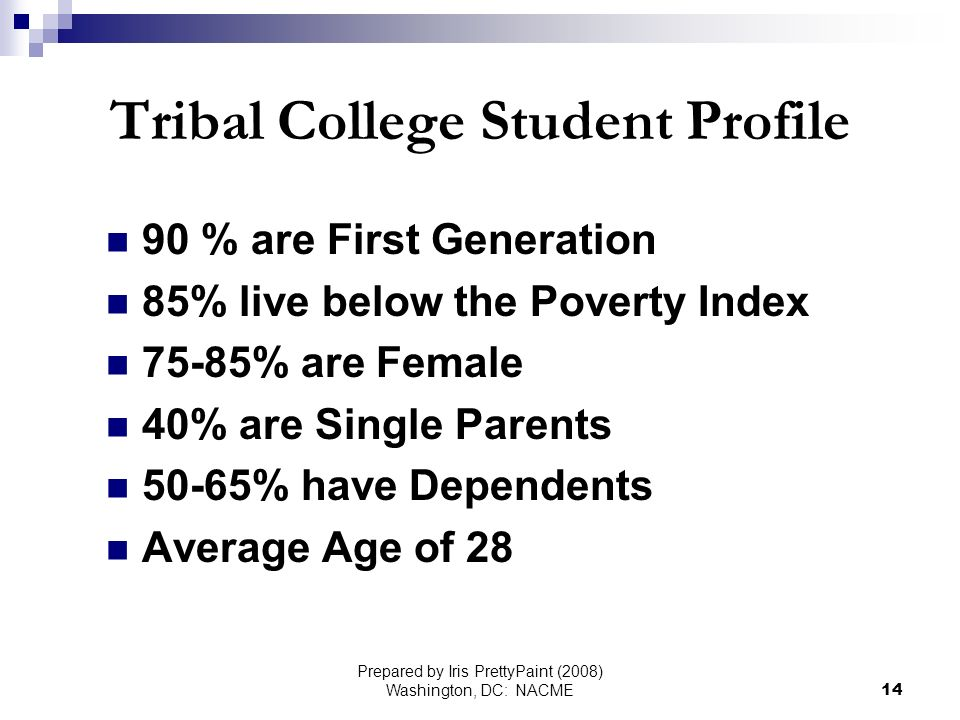 Prepared by Iris PrettyPaint (2008) Washington, DC: NACME14 Tribal College Student Profile 90 % are First Generation 85% live below the Poverty Index 75-85% are Female 40% are Single Parents 50-65% have Dependents Average Age of 28