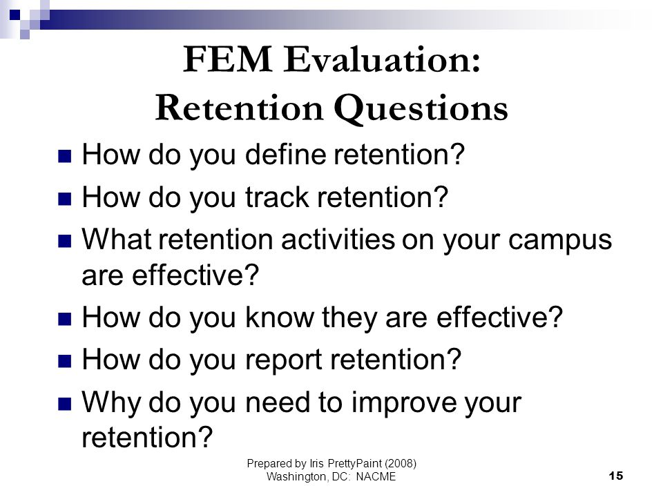 Prepared by Iris PrettyPaint (2008) Washington, DC: NACME15 FEM Evaluation: Retention Questions How do you define retention.