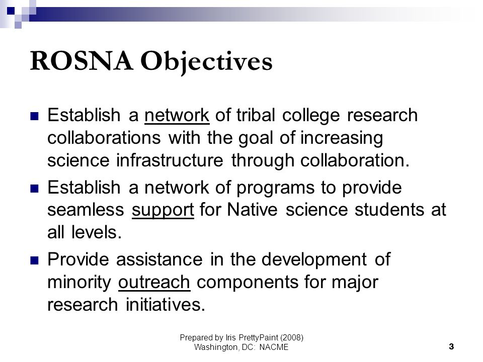 Prepared by Iris PrettyPaint (2008) Washington, DC: NACME3 ROSNA Objectives Establish a network of tribal college research collaborations with the goal of increasing science infrastructure through collaboration.