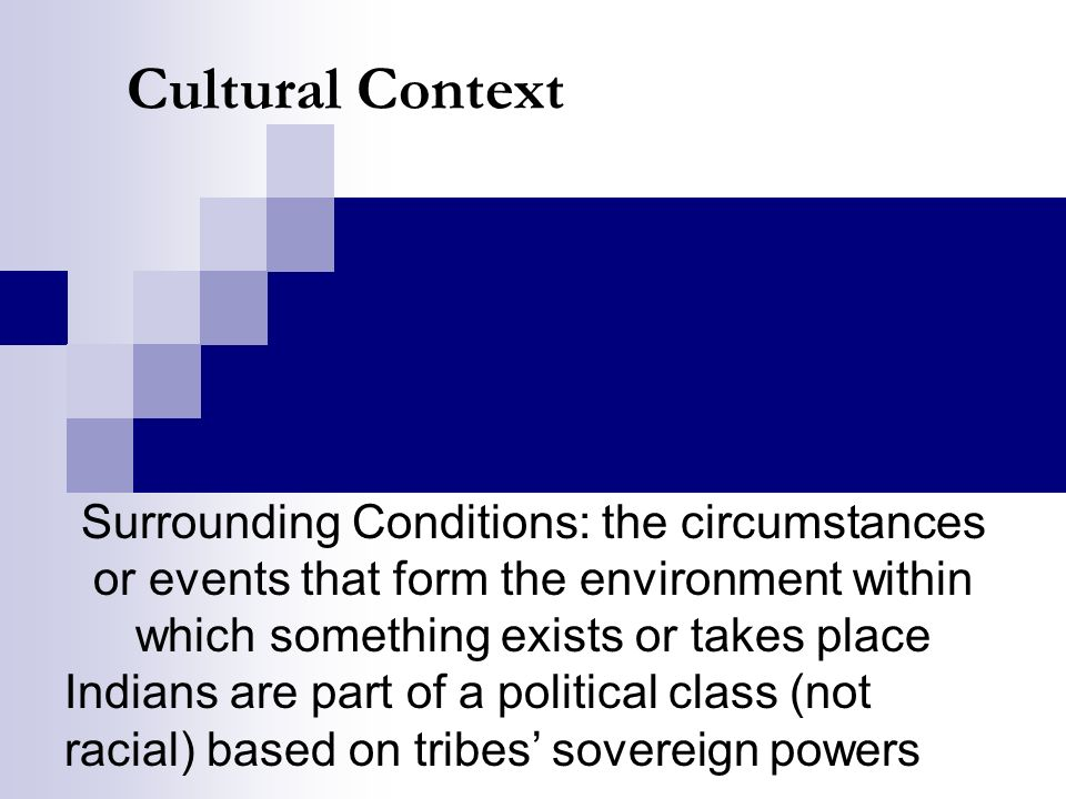 Cultural Context Surrounding Conditions: the circumstances or events that form the environment within which something exists or takes place Indians are part of a political class (not racial) based on tribes sovereign powers