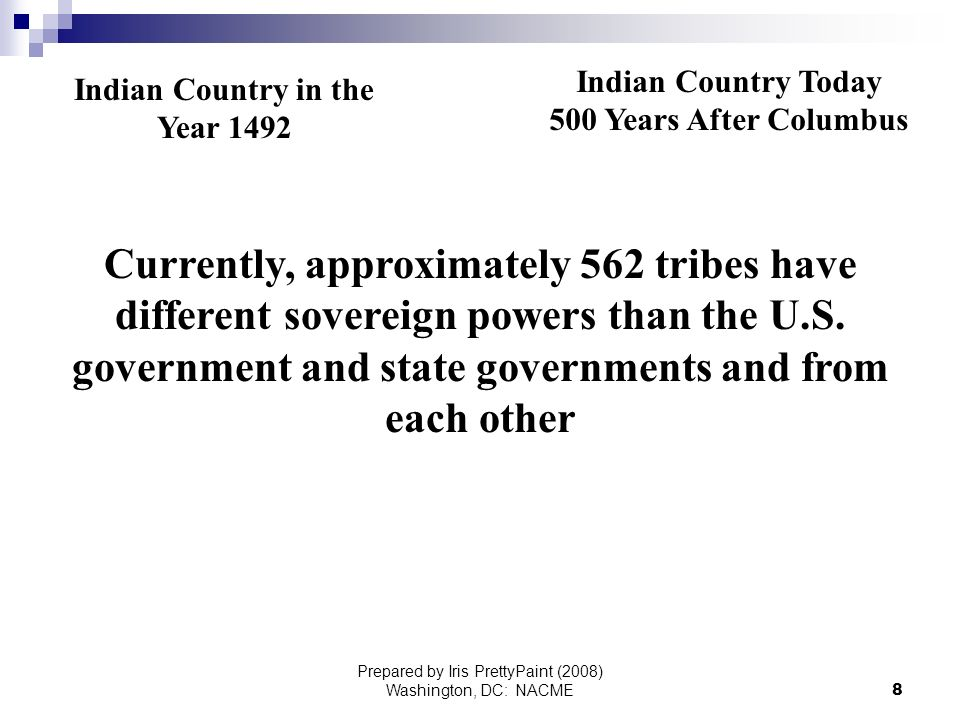 Prepared by Iris PrettyPaint (2008) Washington, DC: NACME8 Indian Country in the Year 1492 Indian Country Today 500 Years After Columbus Currently, approximately 562 tribes have different sovereign powers than the U.S.