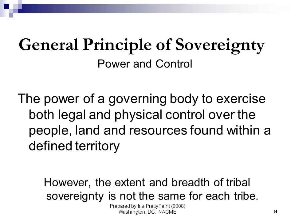 Prepared by Iris PrettyPaint (2008) Washington, DC: NACME9 General Principle of Sovereignty Power and Control The power of a governing body to exercise both legal and physical control over the people, land and resources found within a defined territory However, the extent and breadth of tribal sovereignty is not the same for each tribe.