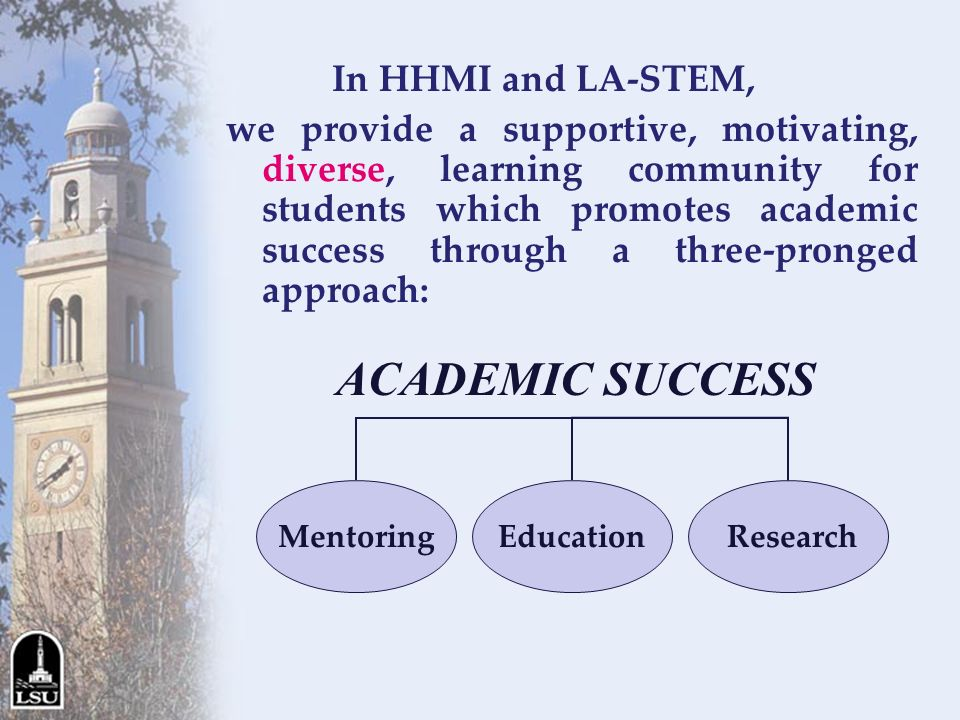 In HHMI and LA-STEM, we provide a supportive, motivating, diverse, learning community for students which promotes academic success through a three-pronged approach: Mentoring EducationResearch ACADEMIC SUCCESS