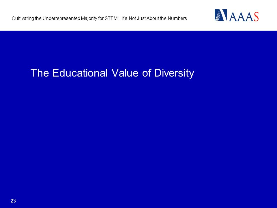 Cultivating the Underrepresented Majority for STEM: Its Not Just About the Numbers 23 The Educational Value of Diversity
