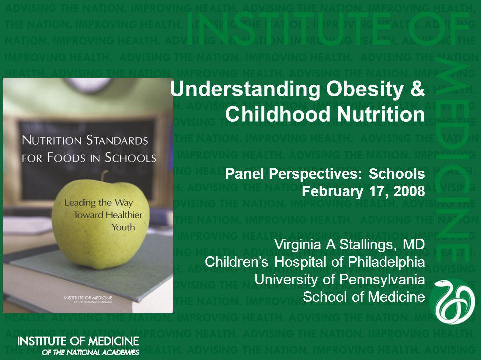 Understanding Obesity & Childhood Nutrition Panel Perspectives: Schools February 17, 2008 Virginia A Stallings, MD Childrens Hospital of Philadelphia University of Pennsylvania School of Medicine