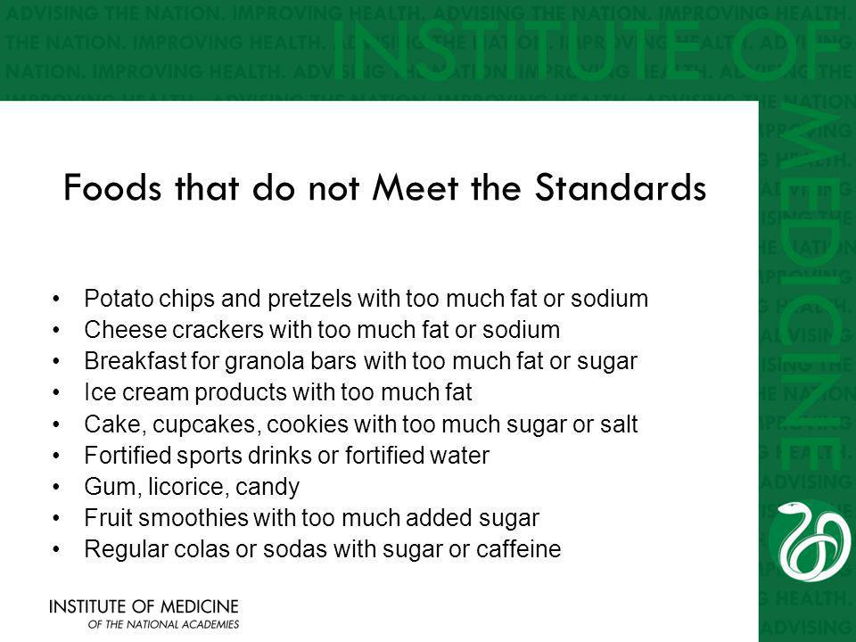 Foods that do not Meet the Standards Potato chips and pretzels with too much fat or sodium Cheese crackers with too much fat or sodium Breakfast for granola bars with too much fat or sugar Ice cream products with too much fat Cake, cupcakes, cookies with too much sugar or salt Fortified sports drinks or fortified water Gum, licorice, candy Fruit smoothies with too much added sugar Regular colas or sodas with sugar or caffeine