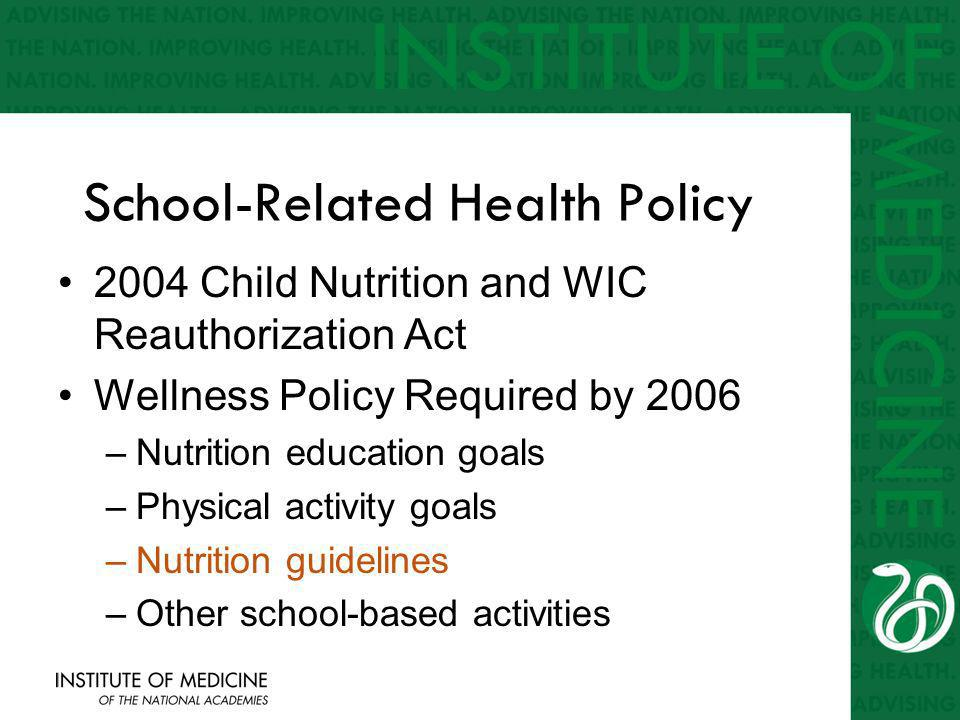 School-Related Health Policy 2004 Child Nutrition and WIC Reauthorization Act Wellness Policy Required by 2006 –Nutrition education goals –Physical activity goals –Nutrition guidelines –Other school-based activities