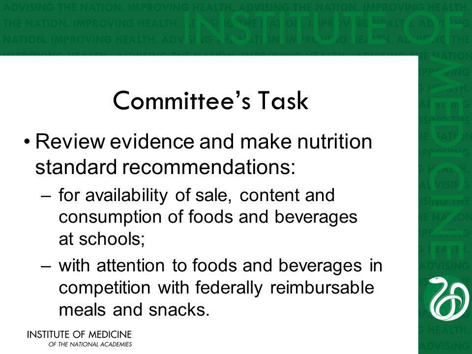 Committees Task Review evidence and make nutrition standard recommendations: –for availability of sale, content and consumption of foods and beverages at schools; –with attention to foods and beverages in competition with federally reimbursable meals and snacks.