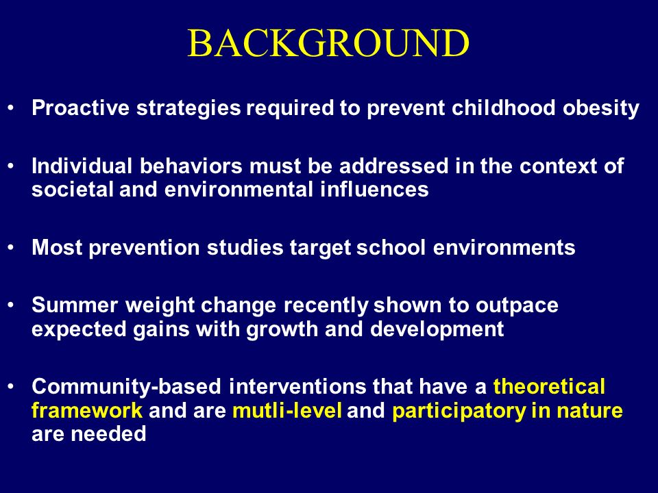 BACKGROUND Proactive strategies required to prevent childhood obesity Individual behaviors must be addressed in the context of societal and environmental influences Most prevention studies target school environments Summer weight change recently shown to outpace expected gains with growth and development Community-based interventions that have a theoretical framework and are mutli-level and participatory in nature are needed