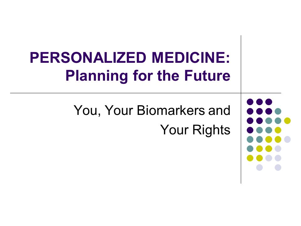 PERSONALIZED MEDICINE: Planning for the Future You, Your Biomarkers and Your Rights