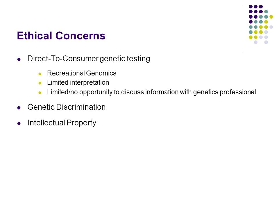 Ethical Concerns Direct-To-Consumer genetic testing Recreational Genomics Limited interpretation Limited/no opportunity to discuss information with genetics professional Genetic Discrimination Intellectual Property