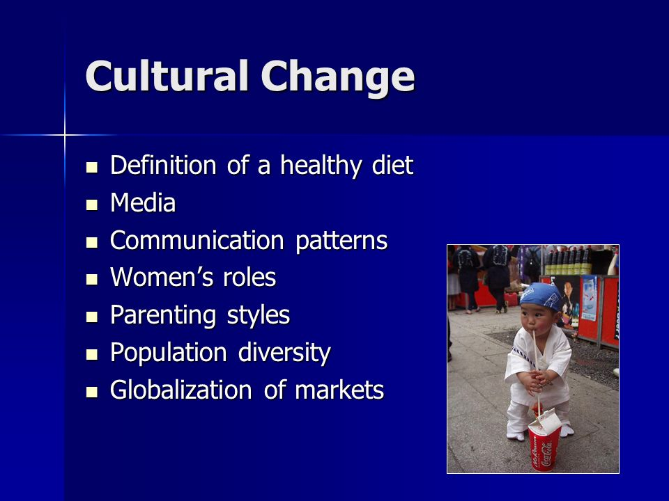 Cultural Change Definition of a healthy diet Definition of a healthy diet Media Media Communication patterns Communication patterns Womens roles Womens roles Parenting styles Parenting styles Population diversity Population diversity Globalization of markets Globalization of markets