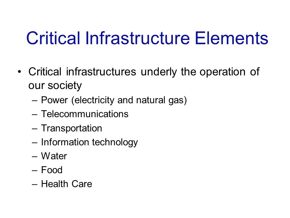 Critical Infrastructure Elements Critical infrastructures underly the operation of our society –Power (electricity and natural gas) –Telecommunications –Transportation –Information technology –Water –Food –Health Care