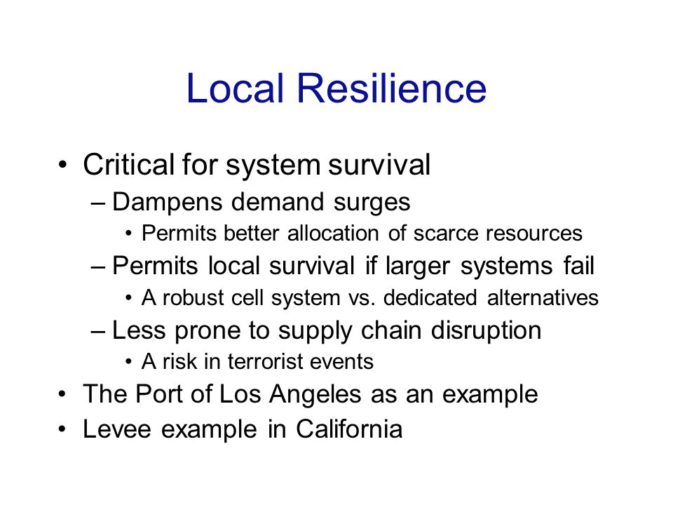 Local Resilience Critical for system survival –Dampens demand surges Permits better allocation of scarce resources –Permits local survival if larger systems fail A robust cell system vs.