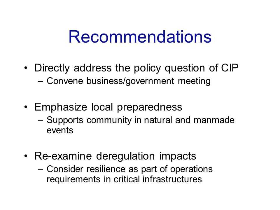 Recommendations Directly address the policy question of CIP –Convene business/government meeting Emphasize local preparedness –Supports community in natural and manmade events Re-examine deregulation impacts –Consider resilience as part of operations requirements in critical infrastructures