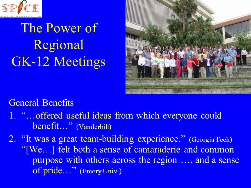 The Power of Regional GK-12 Meetings General Benefits 1.…offered useful ideas from which everyone could benefit… (Vanderbilt) 2.It was a great team-building experience.